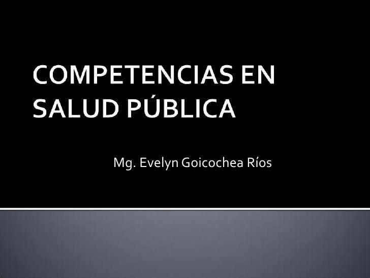 COMPETENCIAS EN SALUD PÚBLICA<br />Mg. Evelyn Goicochea Ríos<br />