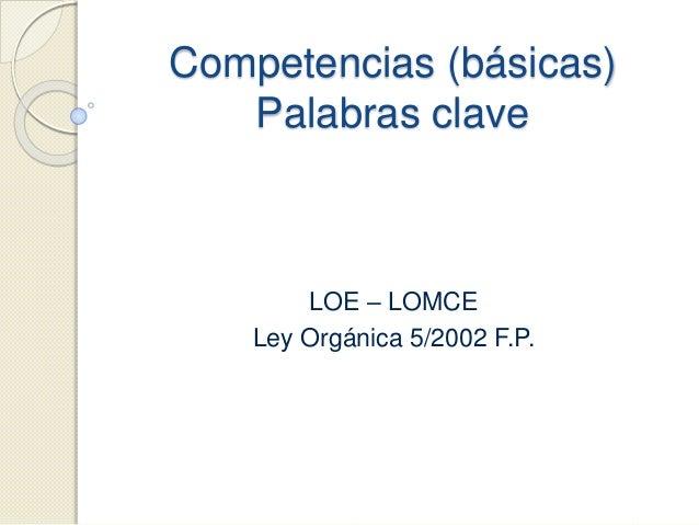Competencias (básicas) Palabras clave LOE – LOMCE Ley Orgánica 5/2002 F.P.