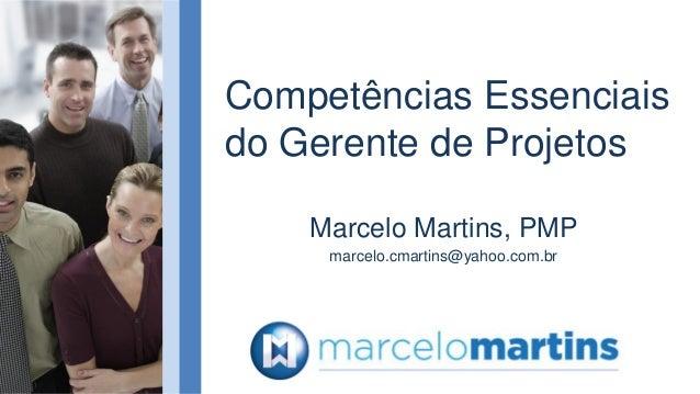 Competências Essenciaisdo Gerente de ProjetosMarcelo Martins, PMPmarcelo.cmartins@yahoo.com.br