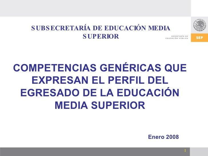 SUBSECRETARÍA DE EDUCACIÓN MEDIA SUPERIOR Enero 2008 COMPETENCIAS GENÉRICAS QUE EXPRESAN EL PERFIL DEL EGRESADO DE LA EDUC...