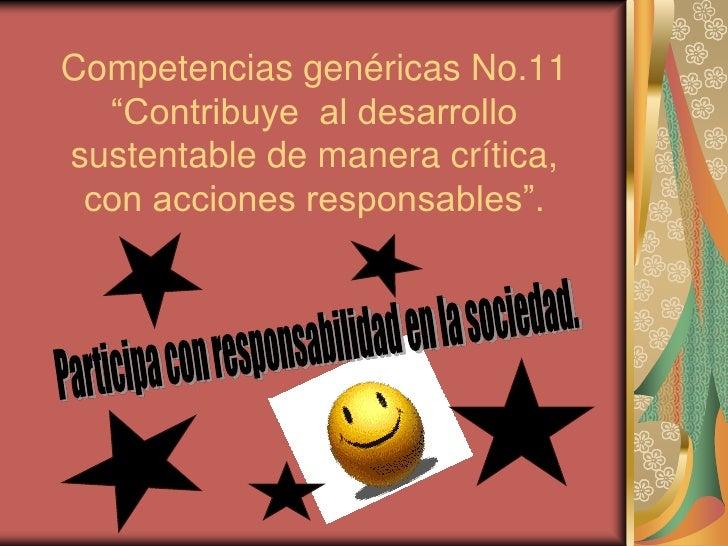 """Competencias genéricas No.11 """"Contribuye  al desarrollo sustentable de manera crítica, con acciones responsables"""".<br />Pa..."""