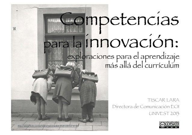 Competencias para la innovación:  exploraciones para el aprendizaje más allá del currículum   TISCAR LARA Directora de Com...