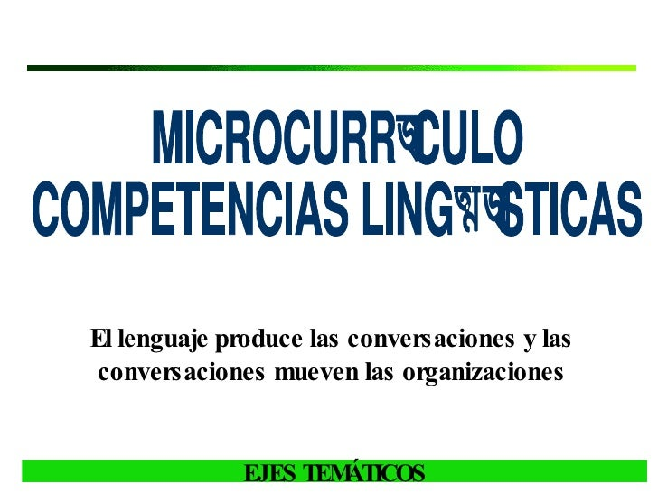 MICROCURRÍCULO  COMPETENCIAS LINGÜÍSTICAS El lenguaje produce las conversaciones y las conversaciones mueven las organizac...