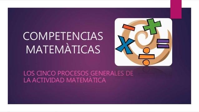 COMPETENCIAS MATEMÀTICAS LOS CINCO PROCESOS GENERALES DE LA ACTIVIDAD MATEMÀTICA