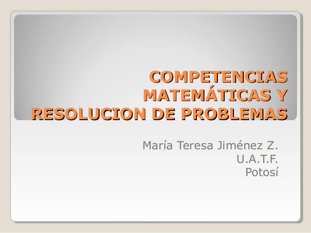 COMPETENCIAS          MATEMÁTICAS YRESOLUCION DE PROBLEMAS         María Teresa Jiménez Z.                         U.A.T.F...