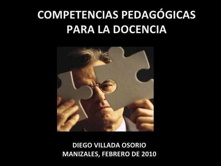 COMPETENCIAS PEDAGÓGICAS PARA LA DOCENCIA DIEGO VILLADA OSORIO MANIZALES, FEBRERO DE 2010