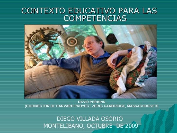 CONTEXTO EDUCATIVO PARA LAS COMPETENCIAS DAVID PERKINS (CODIRECTOR DE HARVARD PROYECT ZERO) CAMBRIDGE, MASSACHUSSETS DIEGO...