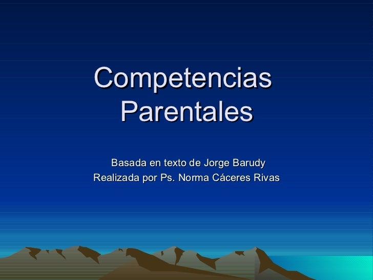 Competencias  Parentales Basada en texto de Jorge Barudy Realizada por Ps. Norma Cáceres Rivas