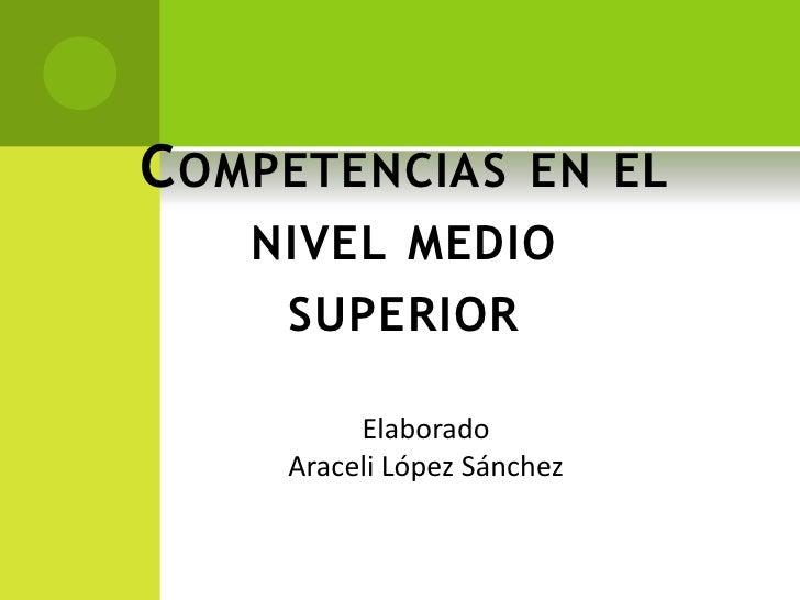 C OMPETENCIAS EN EL    NIVEL MEDIO     SUPERIOR          Elaborado     Araceli López Sánchez
