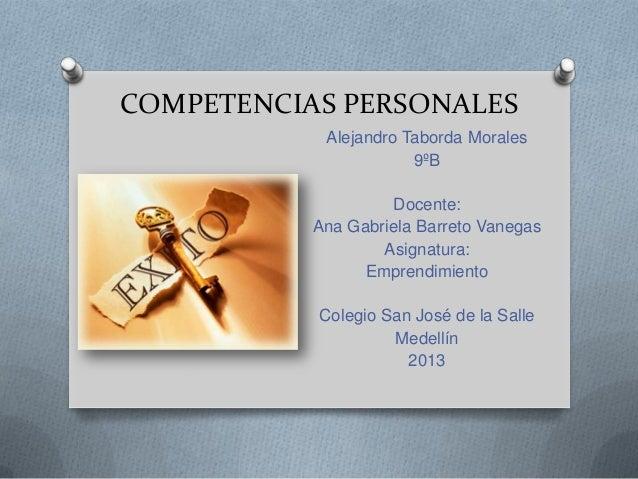 COMPETENCIAS PERSONALES Alejandro Taborda Morales 9ºB Docente: Ana Gabriela Barreto Vanegas Asignatura: Emprendimiento Col...