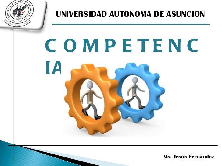COMPETENCIAS Ms. Jesús Fernández UNIVERSIDAD AUTONOMA DE ASUNCION