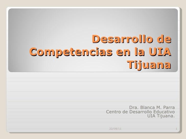 Desarrollo de Competencias en la UIA Tijuana Dra. Blanca M. Parra Centro de Desarrollo Educativo UIA Tijuana. 22/09/11