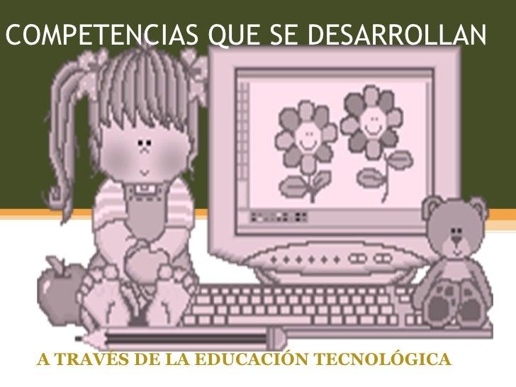 COMPETENCIAS QUE SE DESARROLLAN A TRAVÉS DE LA EDUCACIÓN TECNOLÓGICA