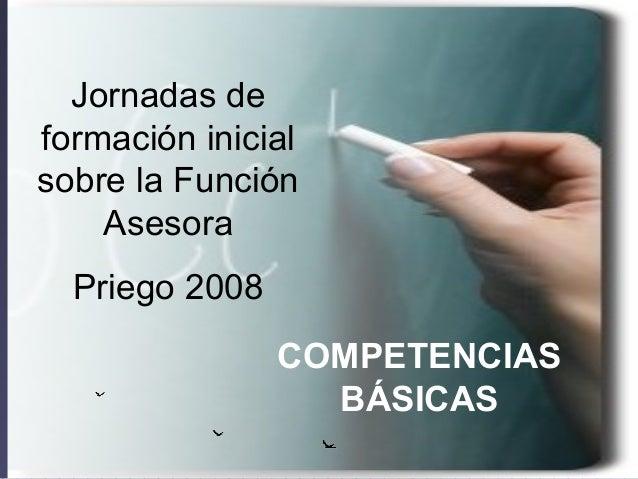 COMPETENCIAS BÁSICAS Jornadas de formación inicial sobre la Función Asesora Priego 2008