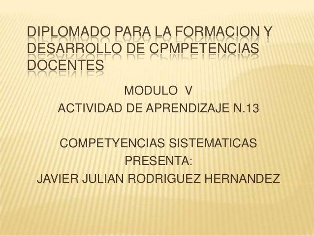 DIPLOMADO PARA LA FORMACION YDESARROLLO DE CPMPETENCIASDOCENTES            MODULO V   ACTIVIDAD DE APRENDIZAJE N.13    COM...