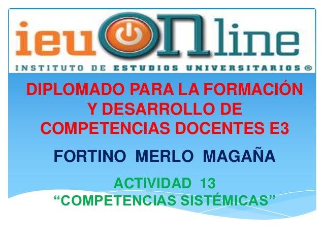 """DIPLOMADO PARA LA FORMACIÓN      Y DESARROLLO DE  COMPETENCIAS DOCENTES E3  FORTINO MERLO MAGAÑA        ACTIVIDAD 13  """"COM..."""