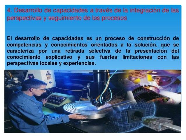 4. Desarrollo de capacidades a través de la integración de lasperspectivas y seguimiento de los procesosEl desarrollo de c...