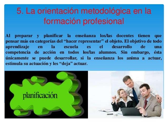 5. La orientación metodológica en la             formación profesionalAl preparar y planificar la enseñanza los/las docent...