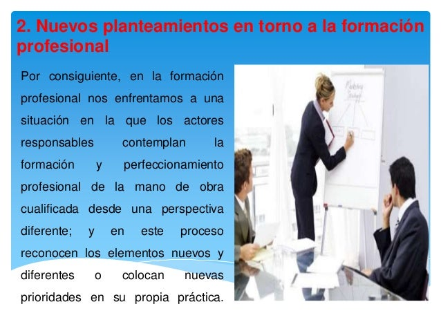 2. Nuevos planteamientos en torno a la formaciónprofesionalPor consiguiente, en la formaciónprofesional nos enfrentamos a ...