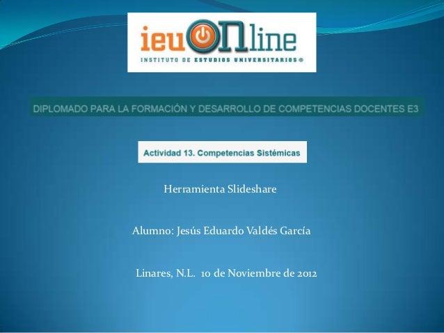 Herramienta SlideshareAlumno: Jesús Eduardo Valdés GarcíaLinares, N.L. 10 de Noviembre de 2012