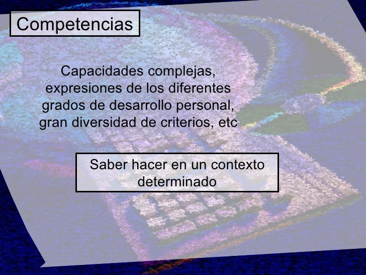 Competencias Saber hacer en un contexto determinado Capacidades complejas, expresiones de los diferentes grados de desarro...