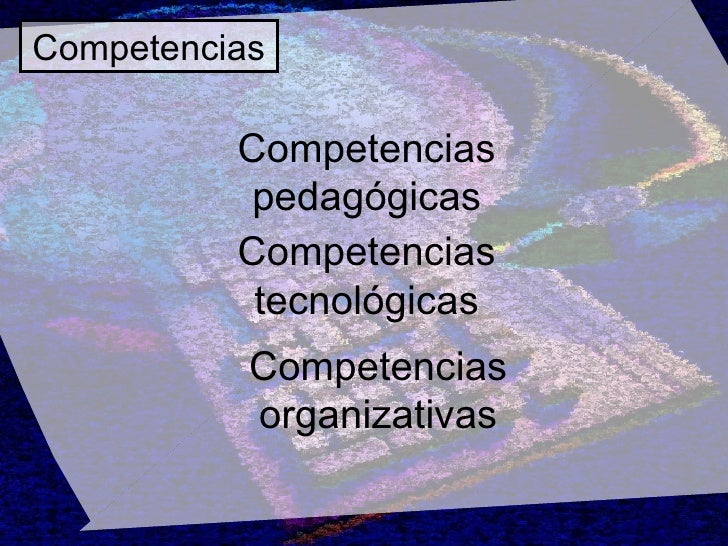 Competencias Competencias pedagógicas Competencias tecnológicas Competencias organizativas