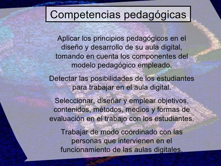 Competencias pedagógicas Aplicar los principios pedagógicos en el diseño y desarrollo de su aula digital, tomando en cuent...
