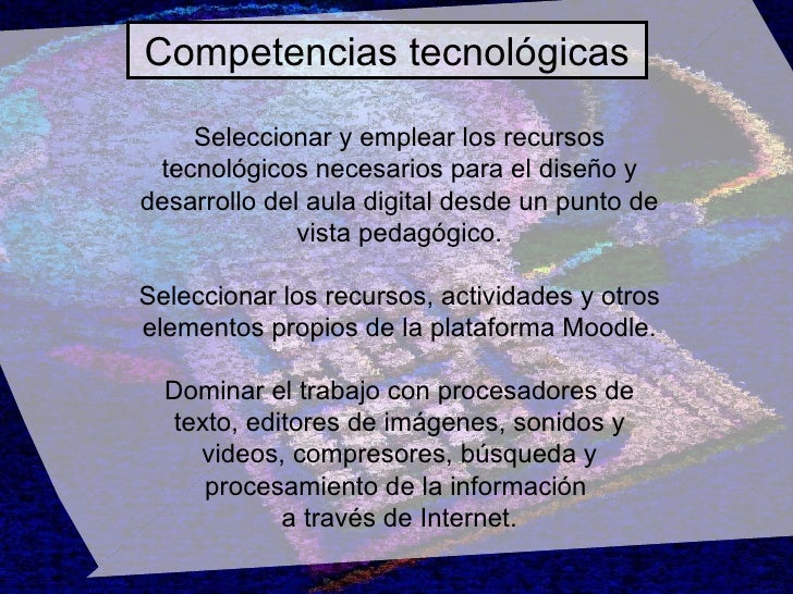 Competencias tecnológicas Seleccionar y emplear los recursos tecnológicos necesarios para el diseño y desarrollo del aula ...