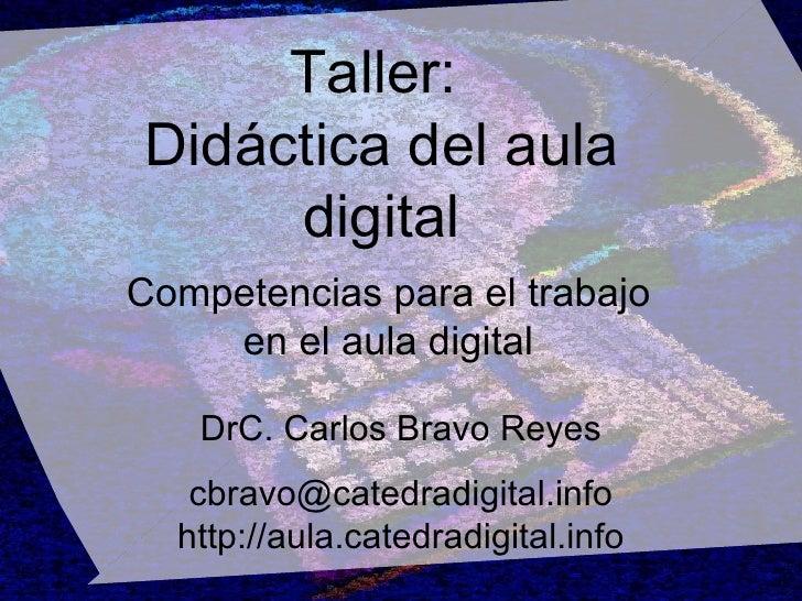 Taller:  Didáctica del aula digital DrC. Carlos Bravo Reyes [email_address] http://aula.catedradigital.info Competencias p...