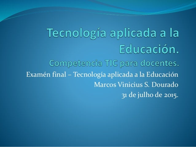 Examén final – Tecnología aplicada a la Educación Marcos Vinicius S. Dourado 31 de julho de 2015.