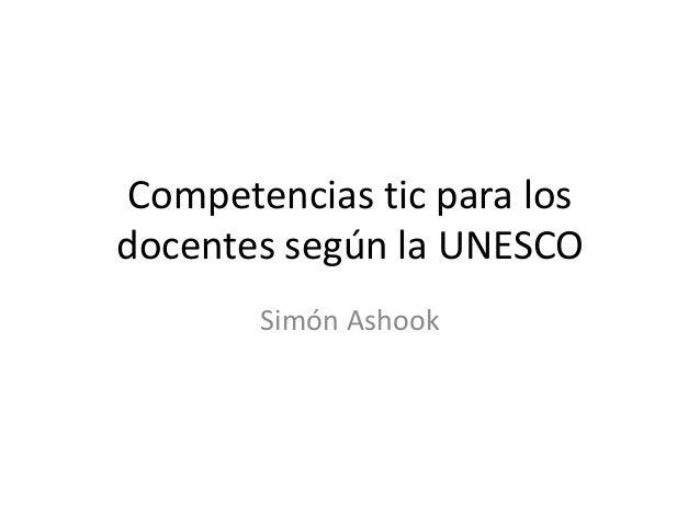 Competencias tic para los docentes según la UNESCO Simón Ashook