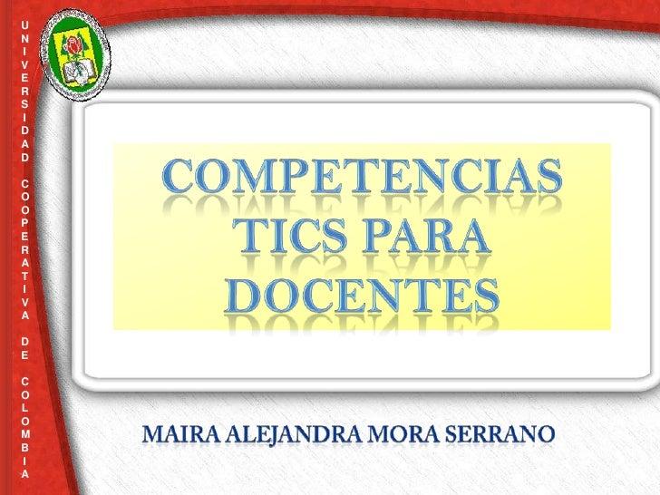 UNIVERSIDAD  COOPERATIVA     <br />DE<br />COLOMBIA<br />COMPETENCIAS TICS PARA DOCENTES<br />Maira Alejandra Mora Serrano...