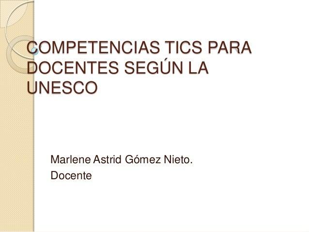 COMPETENCIAS TICS PARA DOCENTES SEGÚN LA UNESCO Marlene Astrid Gómez Nieto. Docente