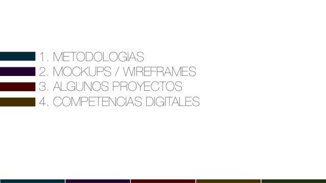 1. METODOLOGIAS 2. MOCKUPS / WIREFRAMES 3. ALGUNOS PROYECTOS 4. COMPETENCIAS DIGITALES