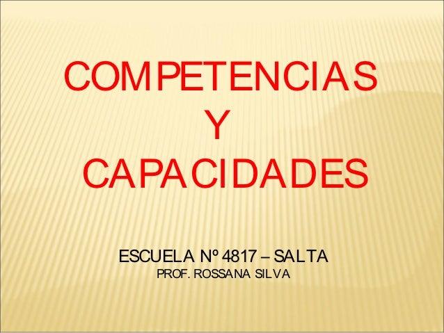 COMPETENCIAS      Y CAPACIDADES  ESCUELA Nº 4817 – SALTA      PROF. ROSSANA SILVA