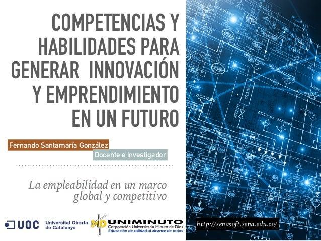 COMPETENCIAS Y HABILIDADES PARA GENERAR INNOVACIÓN Y EMPRENDIMIENTO EN UN FUTURO La empleabilidad en un marco global y com...