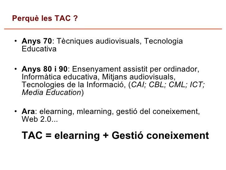 Perquè les TAC ?      Anys 70: Tècniques audiovisuals, Tecnologia       Educativa      Anys 80 i 90: Ensenyament assistit...