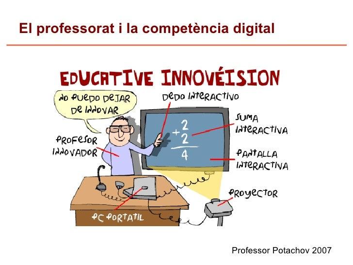 El professorat i la competència digital                                     Professor Potachov 2007