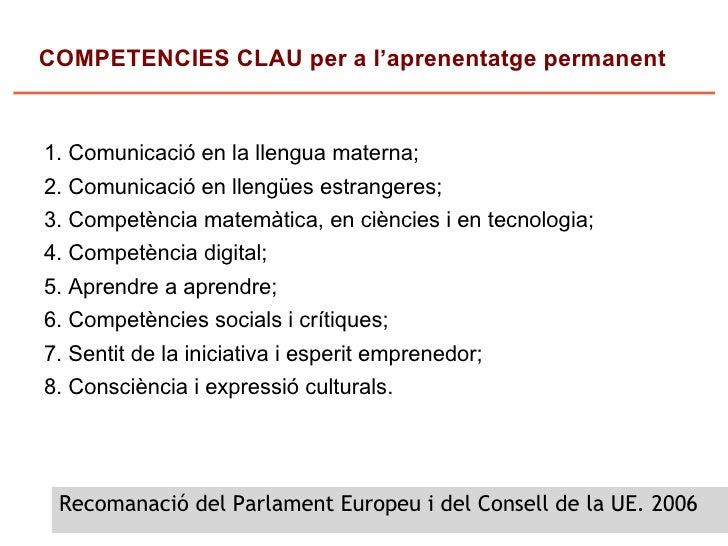 COMPETENCIES CLAU per a l'aprenentatge permanent   1. Comunicació en la llengua materna; 2. Comunicació en llengües estran...