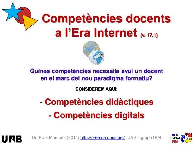 Dr. Pere Marquès (2016) http://peremarques.net/ UAB – grupo DIM Competències docents a l'Era Internet (v. 17.1) Quines com...