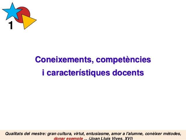 Coneixements, competències i característiques docents 1 Qualitats del mestre: gran cultura, virtut, entusiasme, amor a l'a...