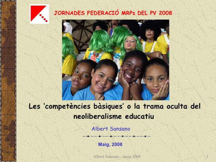 JORNADES FEDERACIÓ MRPs DEL PV 2008 Les 'competències bàsiques' o la trama oculta del neoliberalisme educatiu   Maig, 2008...