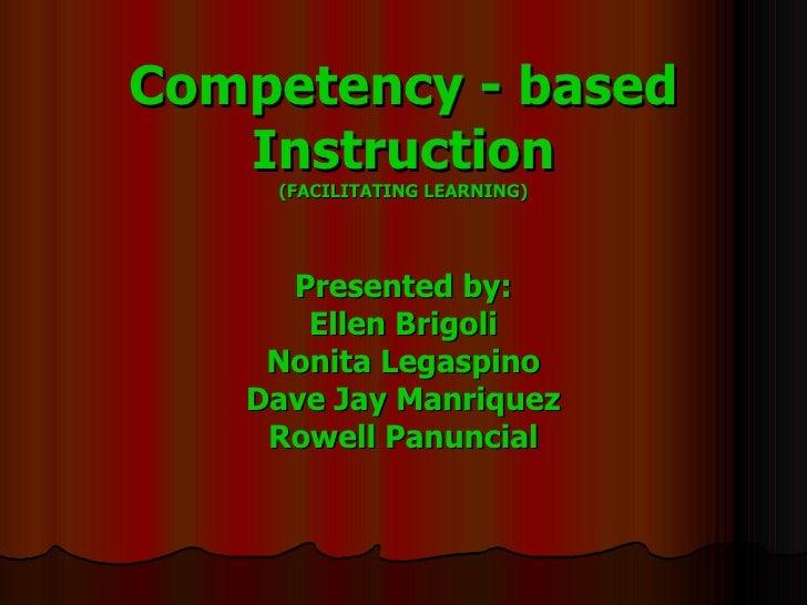 Competency - based Instruction (FACILITATING LEARNING) Presented by: Ellen Brigoli Nonita Legaspino Dave Jay Manriquez Row...