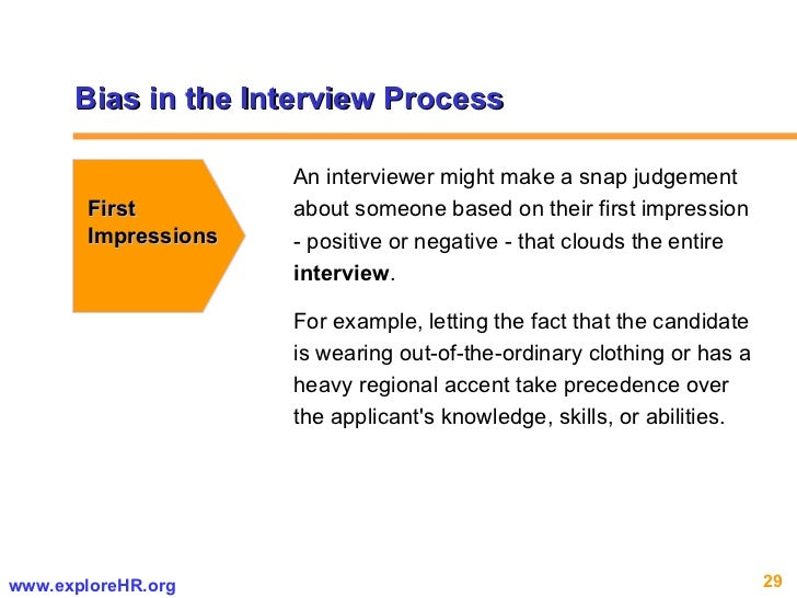 Bias in the Interview Process First  Impressions An interviewer might make a snap judgement about someone based on their f...