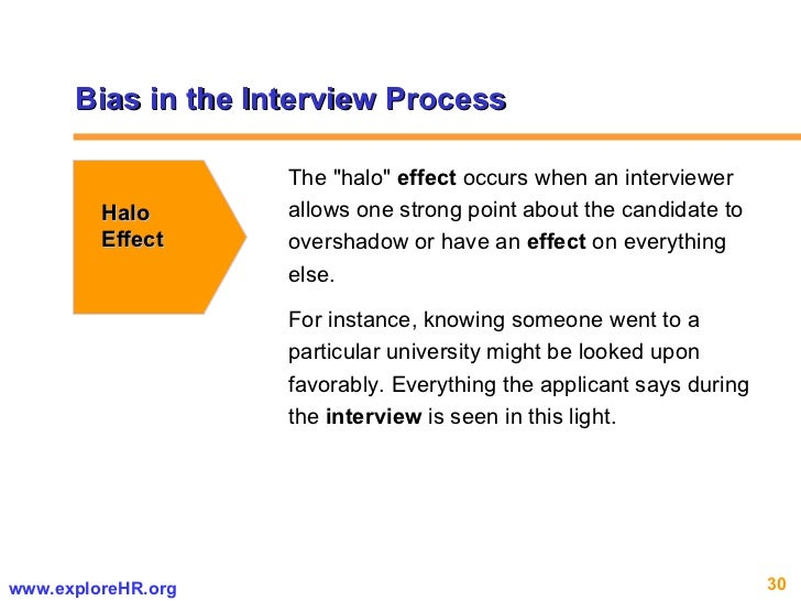 """Bias in the Interview Process Halo Effect The """"halo""""  effect  occurs when an interviewer allows one strong point..."""