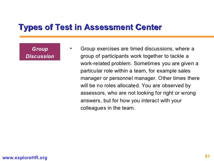 Types of Test in Assessment Center <ul><li>Group exercises are timed discussions, where a group of participants work toget...