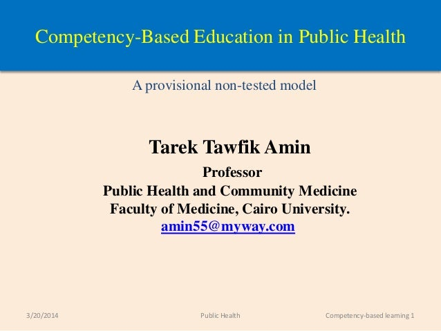 Competency-Based Education in Public Health A provisional non-tested model Tarek Tawfik Amin Professor Public Health and C...