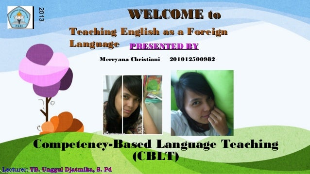 WELCOME toWELCOME toPRESENTED BYPRESENTED BY20132013Competency-Based Language Teaching(CBLT)Merryana Christiani 2010125009...