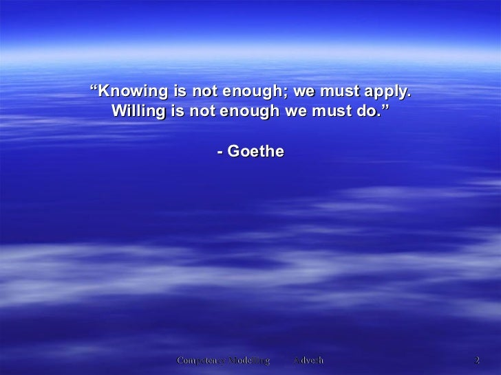 """"""" Knowing is not enough; we must apply. Willing is not enough we must do."""" - Goethe"""