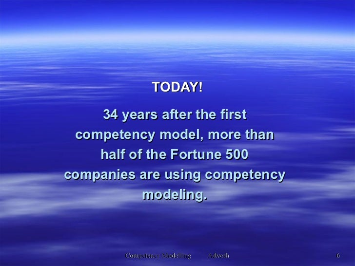 34 years after the first competency model, more than half of the Fortune 500 companies are using competency modeling. TODAY!